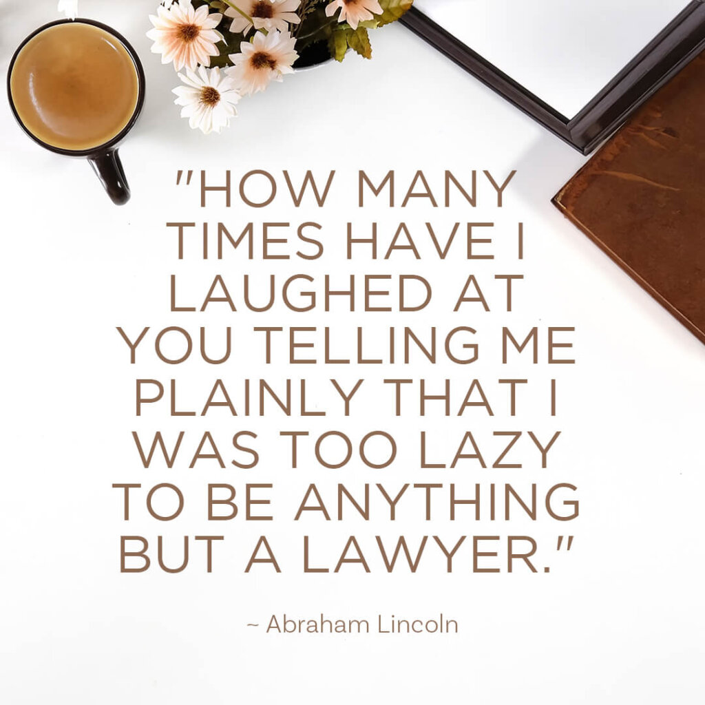 How many times have I laughed at you telling me plainly that I was too lazy to be anything but a lawyer.