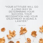 Your attitude will go a long way in determining your success, your recognition and your enjoyment in being a lawyer. - Joe Jamail
