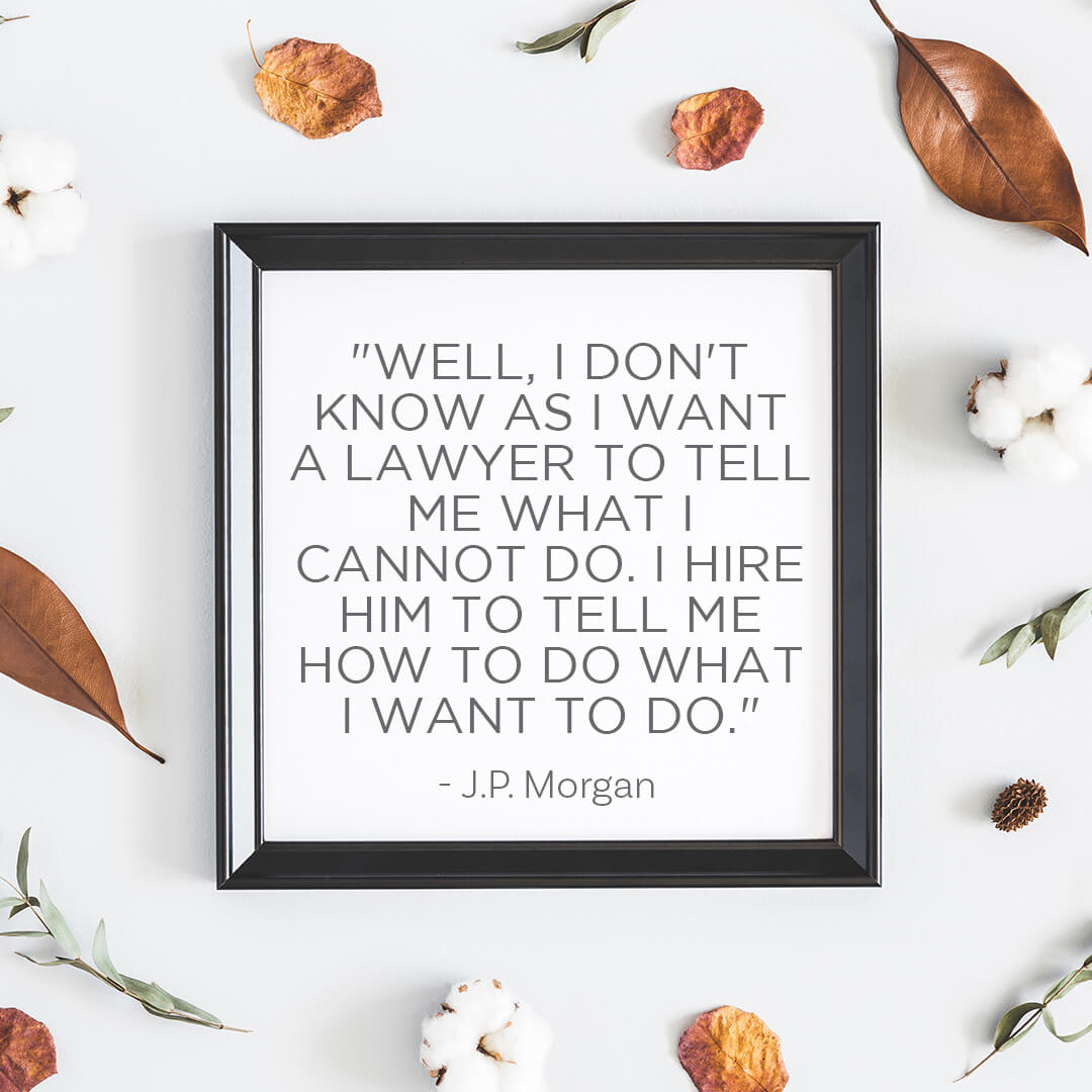 Well, I don't know as I want a lawyer to tell me what I cannot do. I hire him to tell me how to do what I want to do. -- JP Morgan