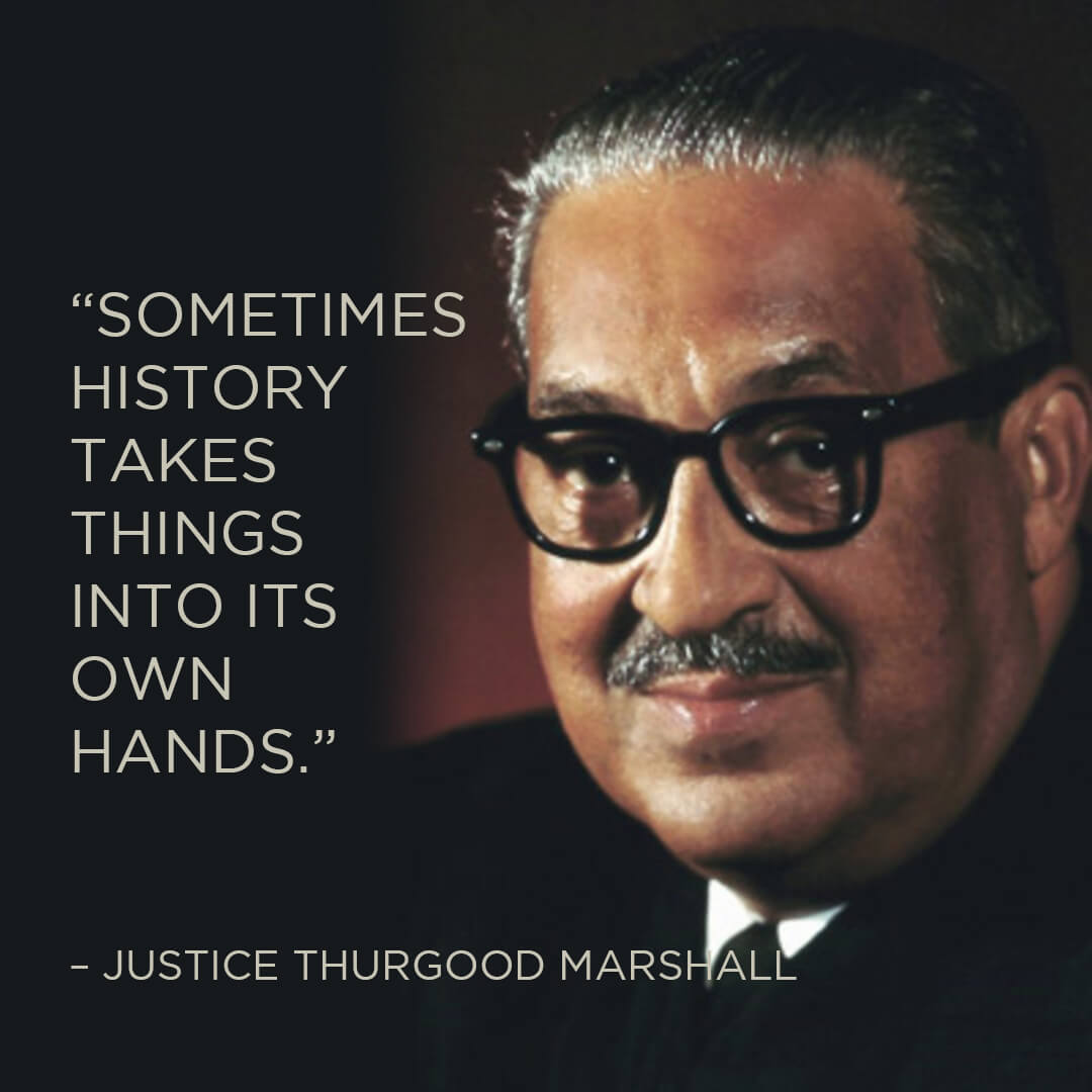 Sometimes history takes things into its own hands. - Justice Thurgood Marshall