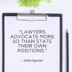 Lawyers Advocate More so than they state their own positions. - Arlen Specter