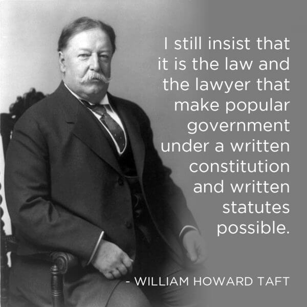 I still insist that it is the law and the lawyer that make popular government under a written constitution and written statutes possible. -- William Howard Taft